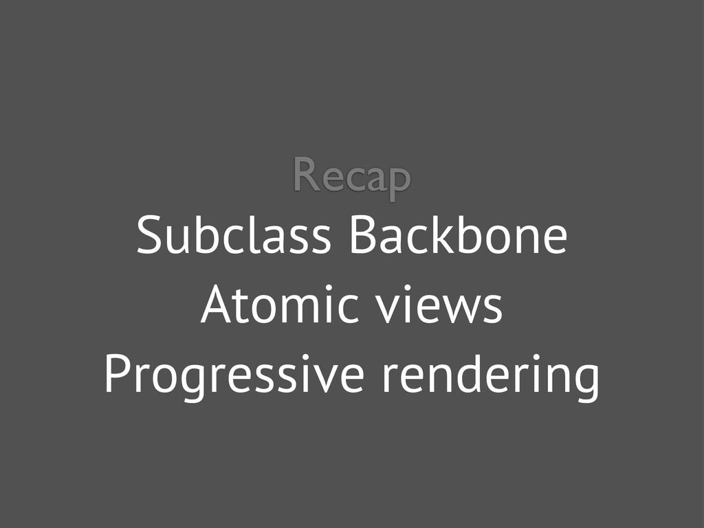 Subclass Backbone Atomic views Progressive rend...