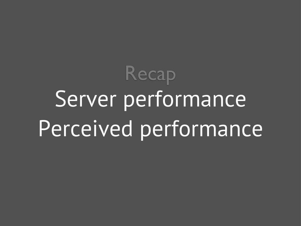 Server performance Perceived performance Recap