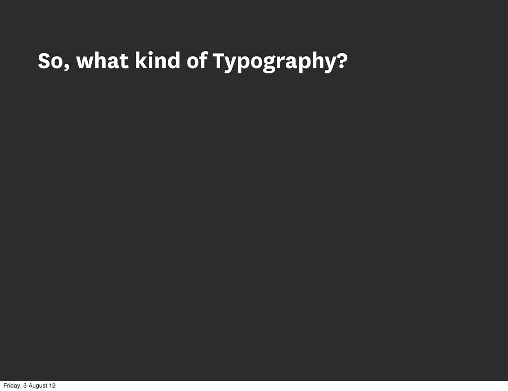 So, what kind of Typography? Friday, 3 August 12