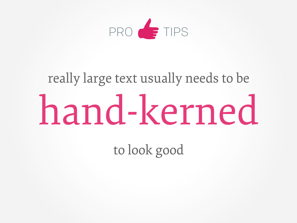 PRO TIPS really large text usually needs to be ...