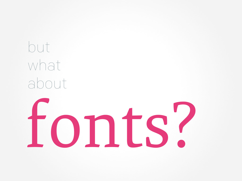 but what about fonts?