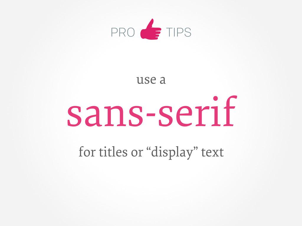 "PRO TIPS use a sans-serif for titles or ""displa..."