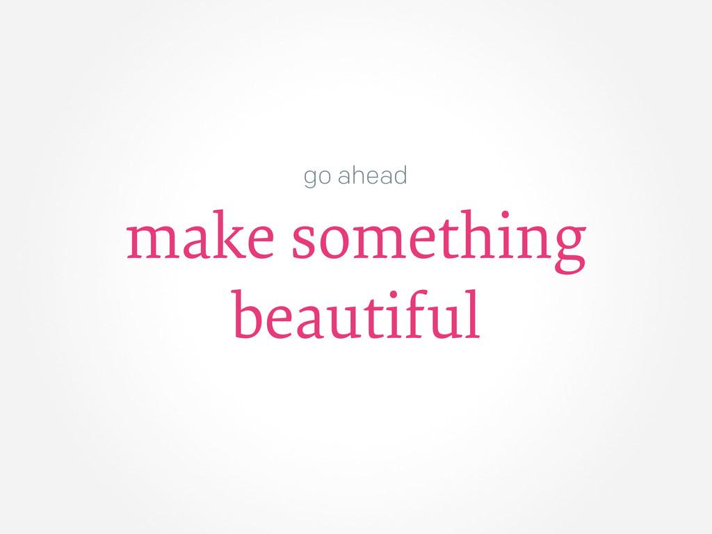 go ahead make something beautiful