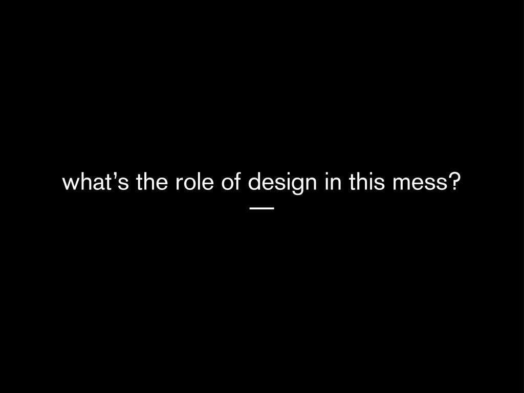 what's the role of design in this mess? —