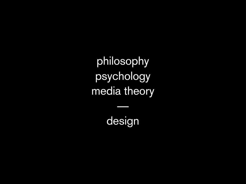 philosophy psychology media theory — design