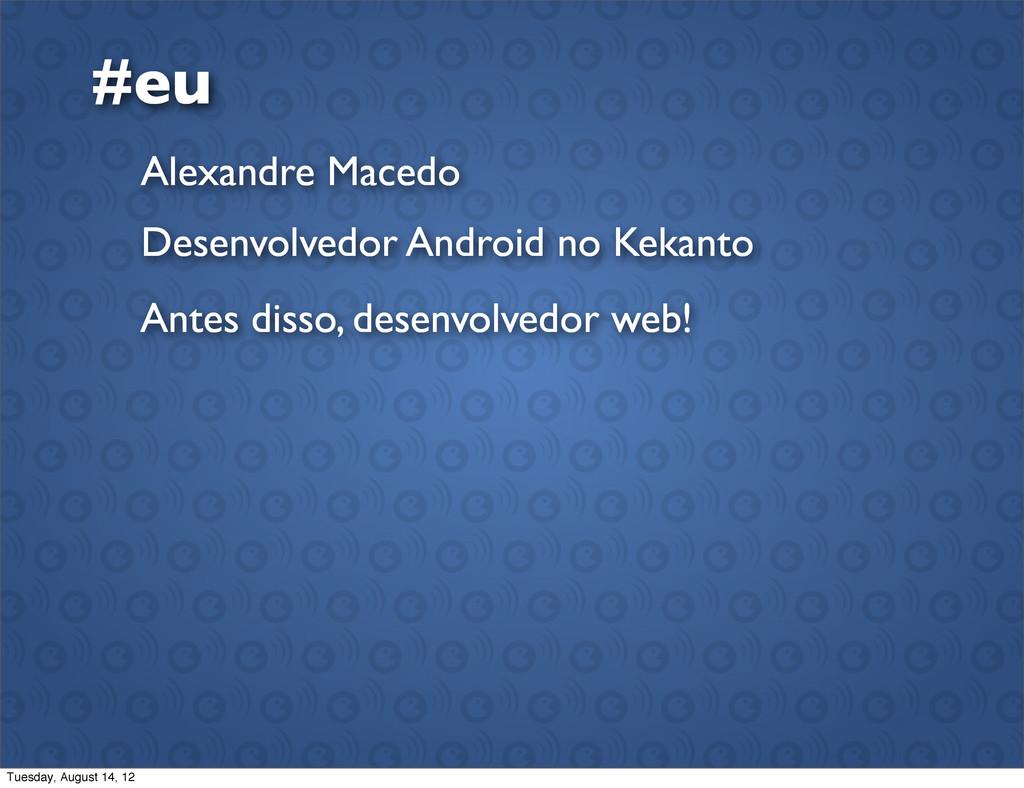 #eu Alexandre Macedo Desenvolvedor Android no K...
