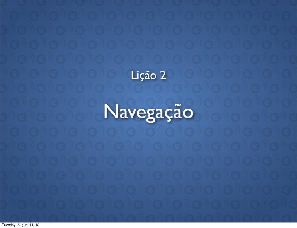 Lição 2 Navegação Tuesday, August 14, 12