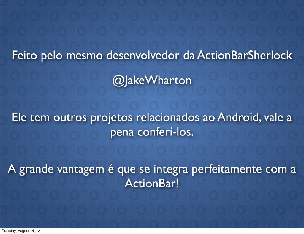 Feito pelo mesmo desenvolvedor da ActionBarSher...