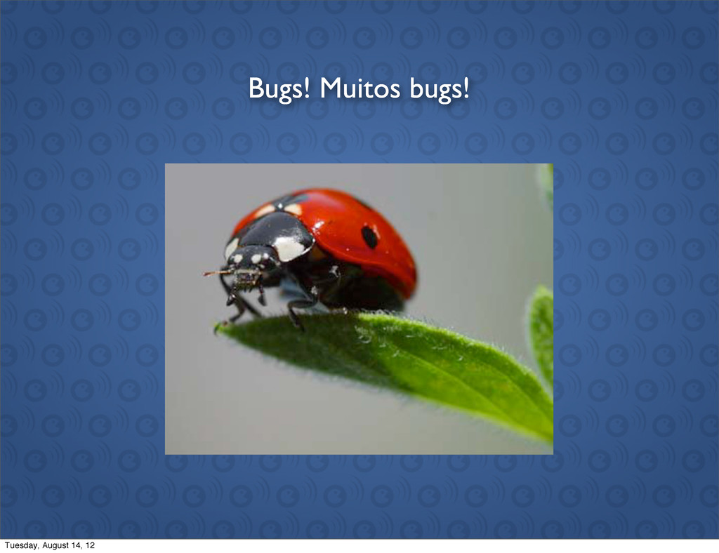 Bugs! Muitos bugs! Tuesday, August 14, 12