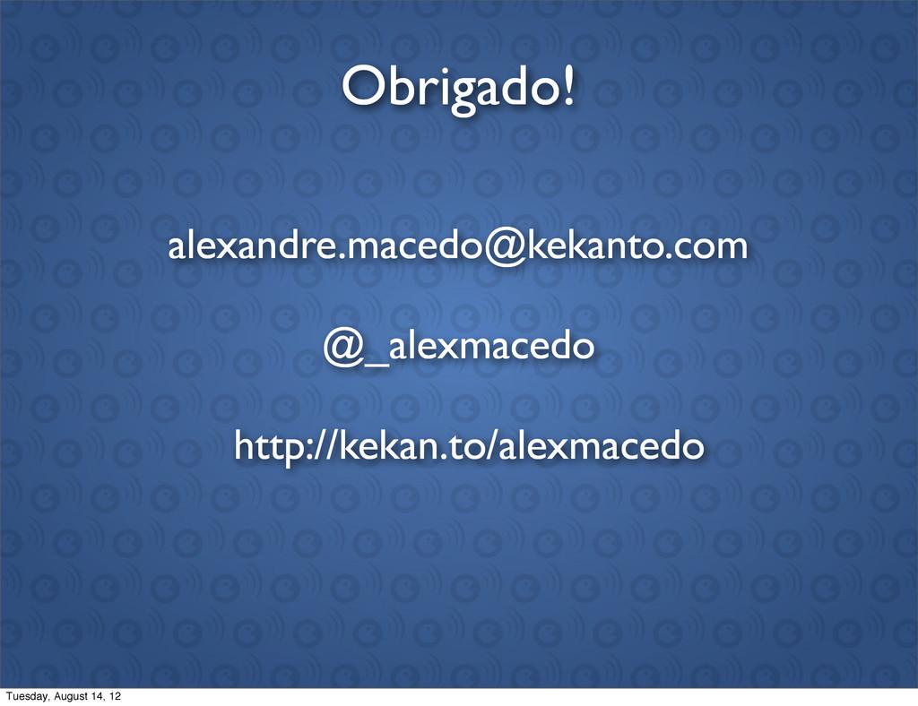 Obrigado! @_alexmacedo alexandre.macedo@kekanto...