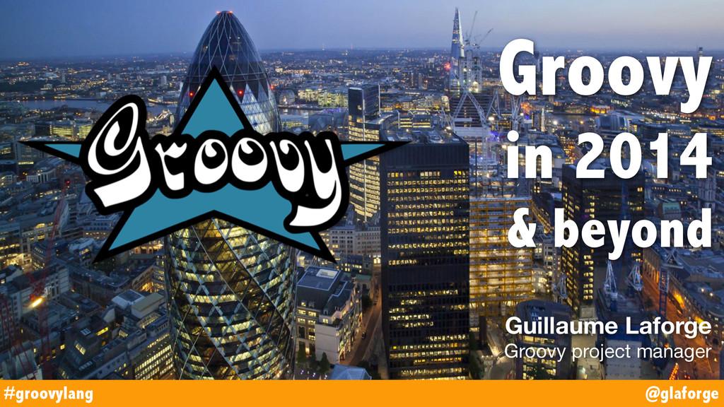@glaforge #groovylang Groovy in 2014 & beyond G...