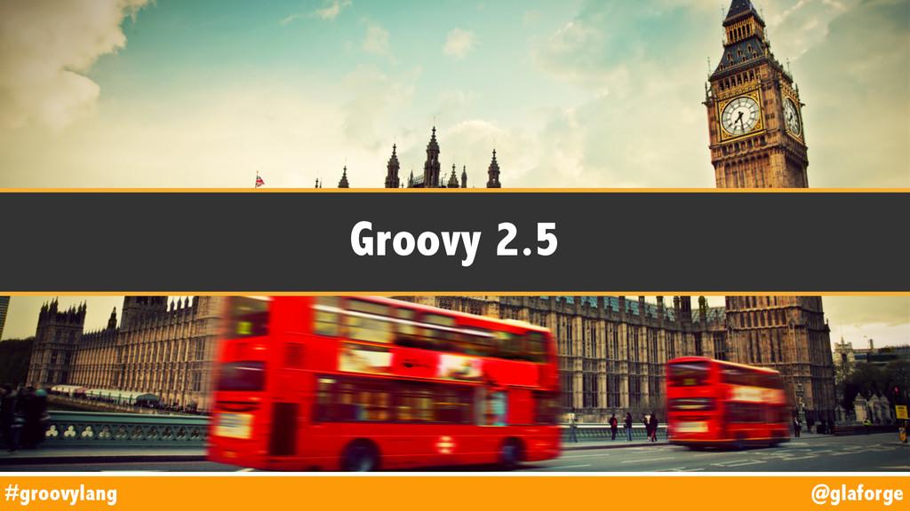 @glaforge #groovylang Groovy 2.5