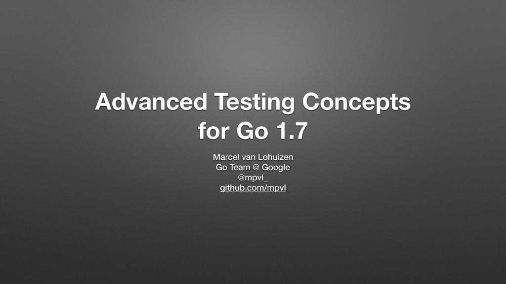 Advanced Testing Concepts for Go 1.7 Marcel van...