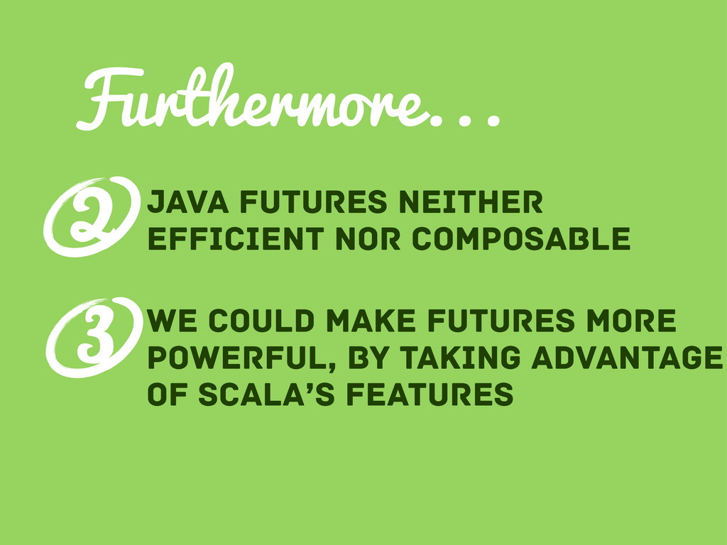 Furthermore... Java futures neither efficient n...