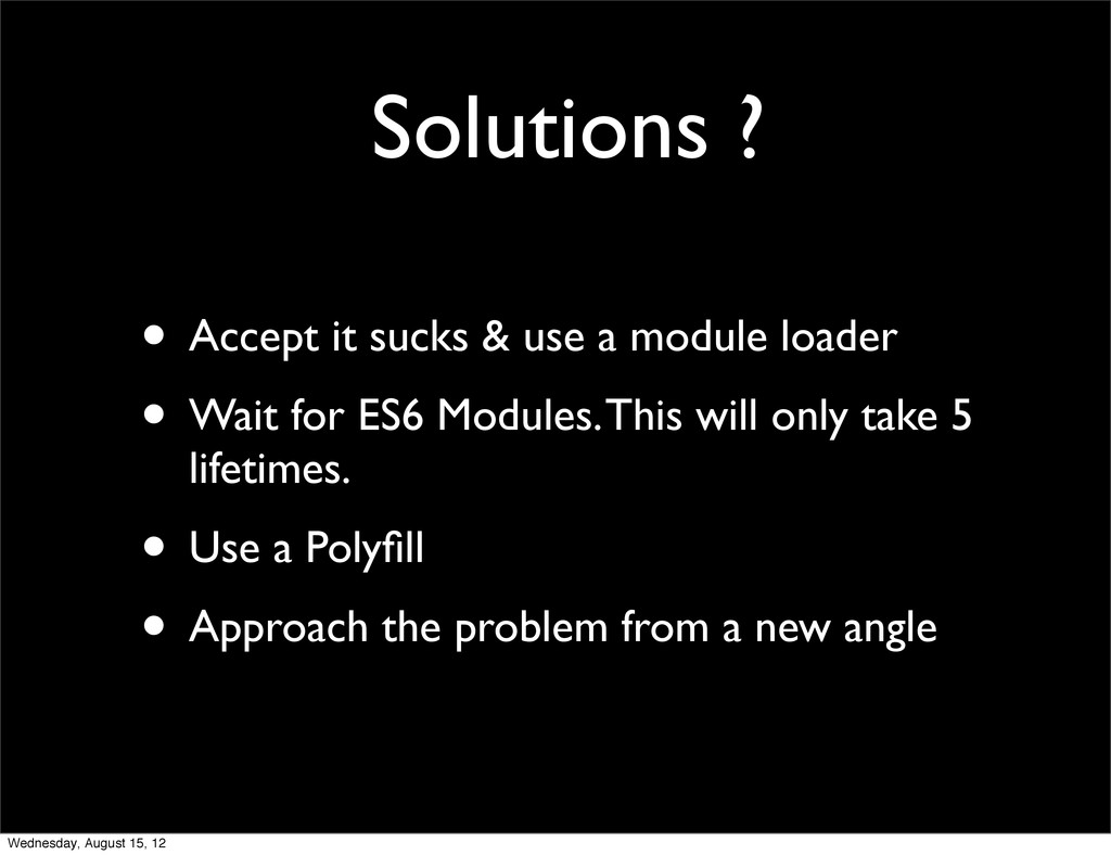 Solutions ? • Accept it sucks & use a module lo...