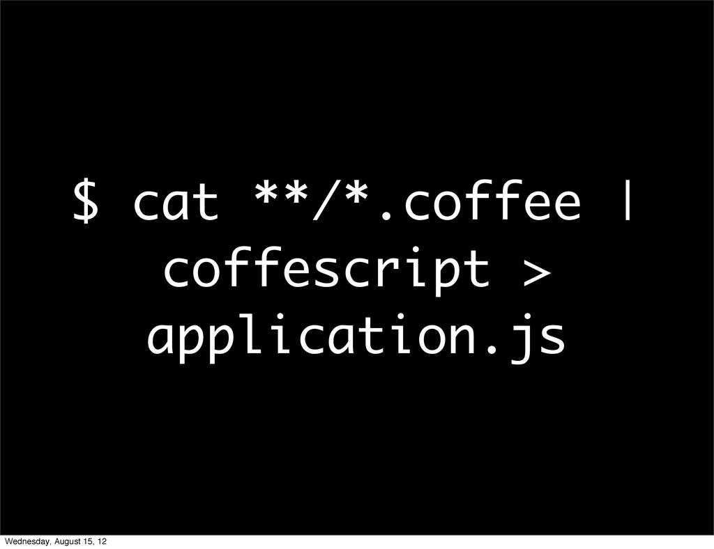 $ cat **/*.coffee | coffescript > application.j...