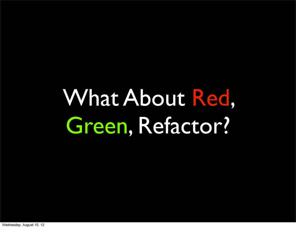 What About Red, Green, Refactor? Wednesday, Aug...