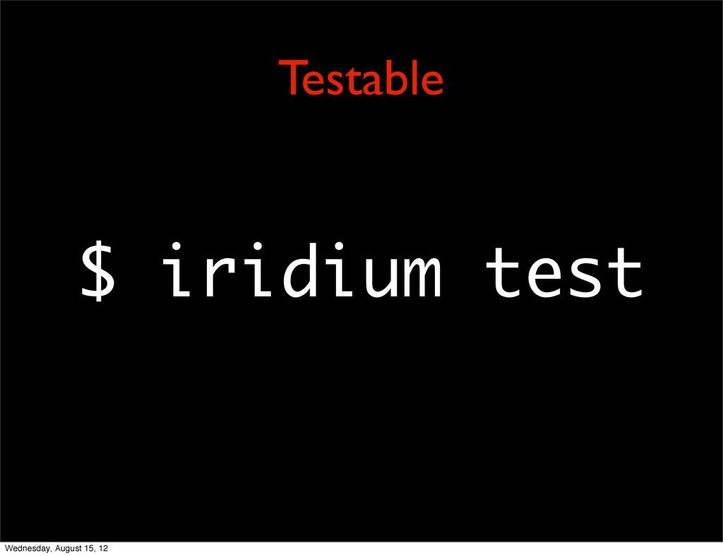 $ iridium test Testable Wednesday, August 15, 12