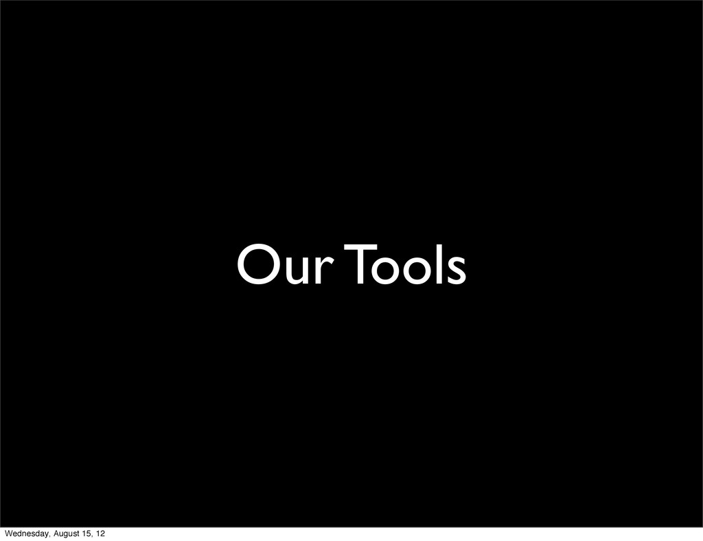 Our Tools Wednesday, August 15, 12