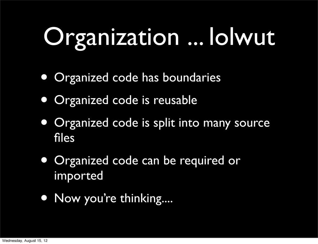 • Organized code has boundaries • Organized cod...