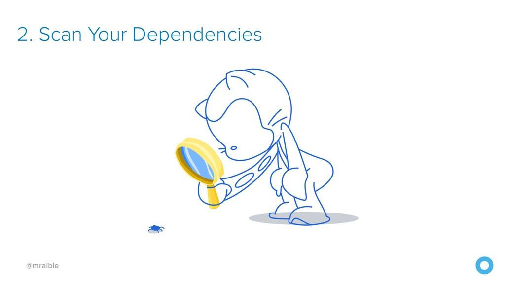 @mraible 2. Scan Your Dependencies
