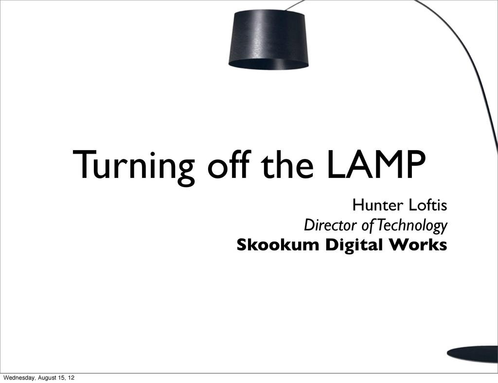 Turning off the LAMP Hunter Loftis Director of ...