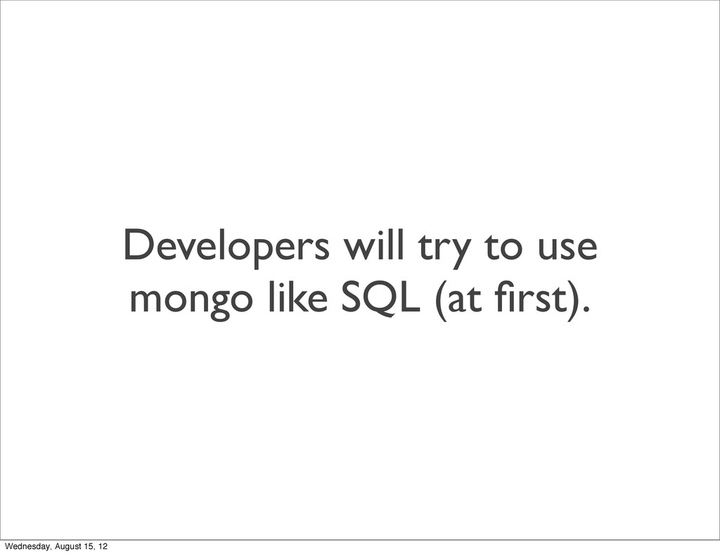 Developers will try to use mongo like SQL (at fi...