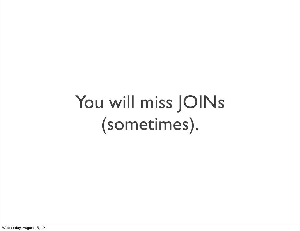You will miss JOINs (sometimes). Wednesday, Aug...
