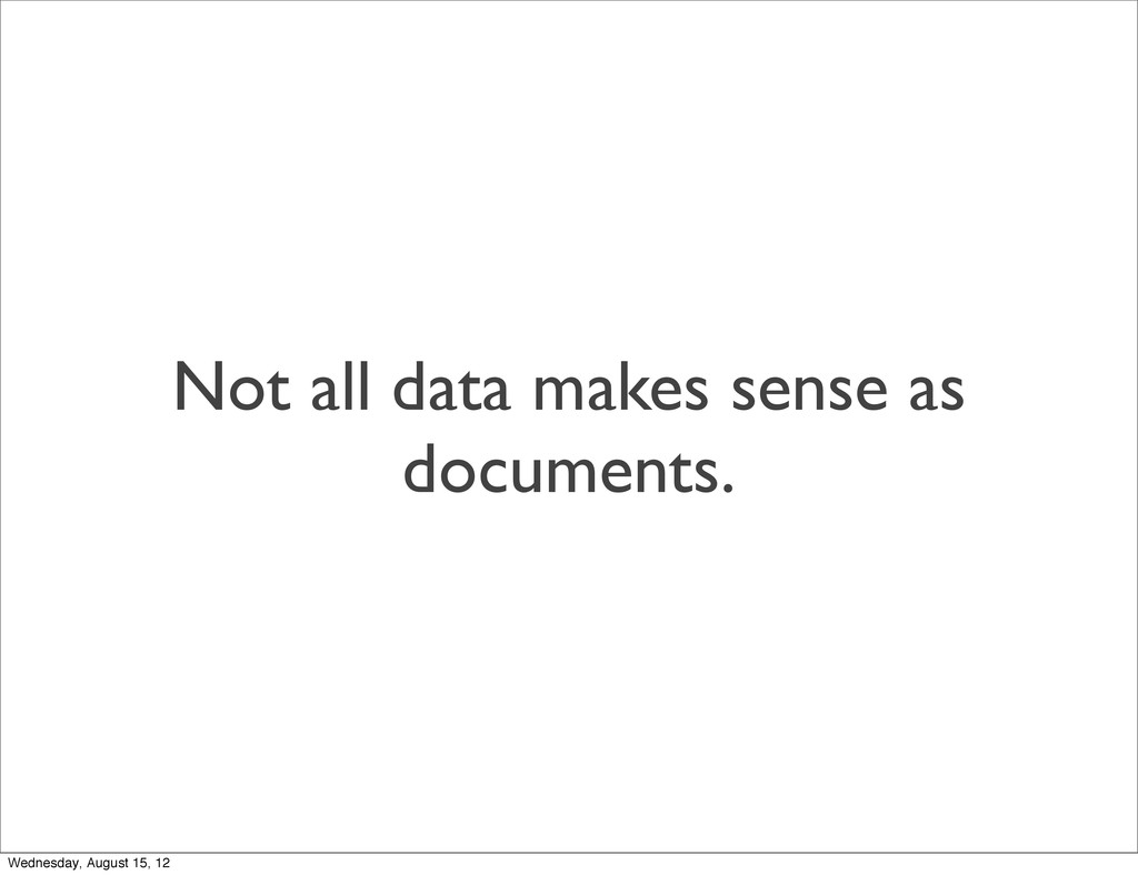 Not all data makes sense as documents. Wednesda...