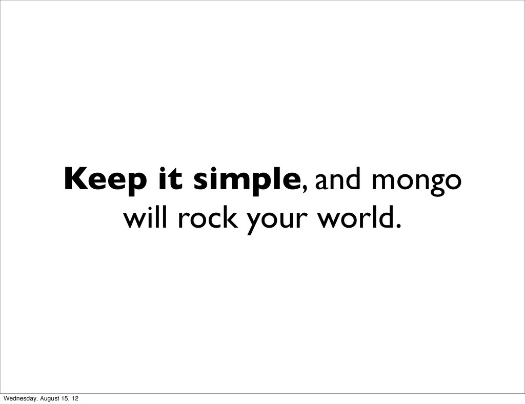 Keep it simple, and mongo will rock your world....