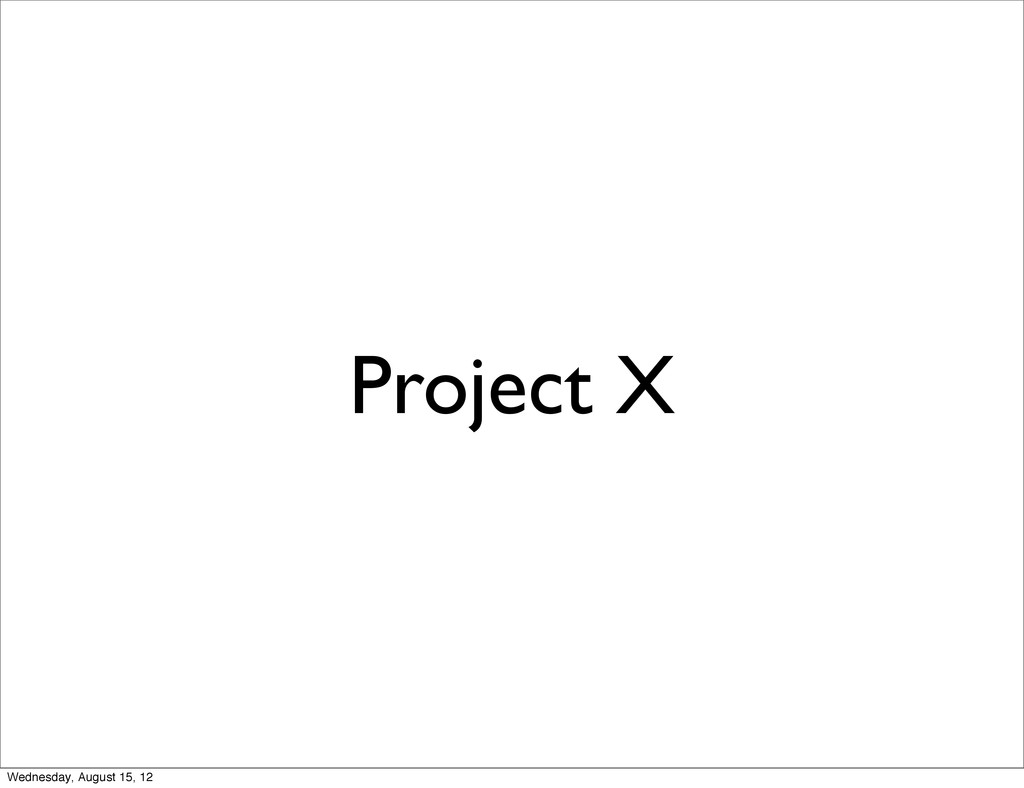 Project X Wednesday, August 15, 12