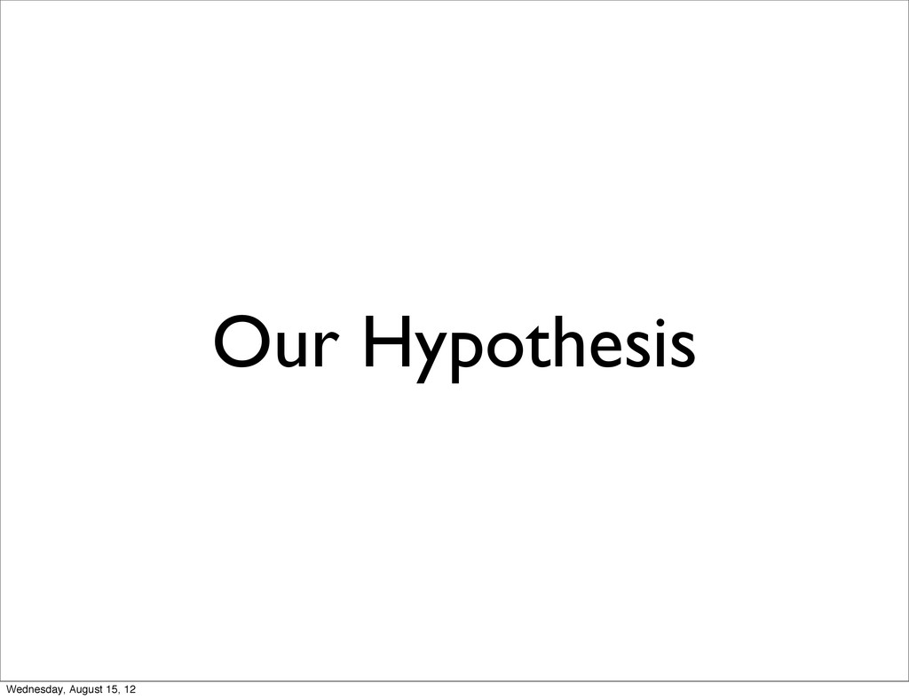 Our Hypothesis Wednesday, August 15, 12