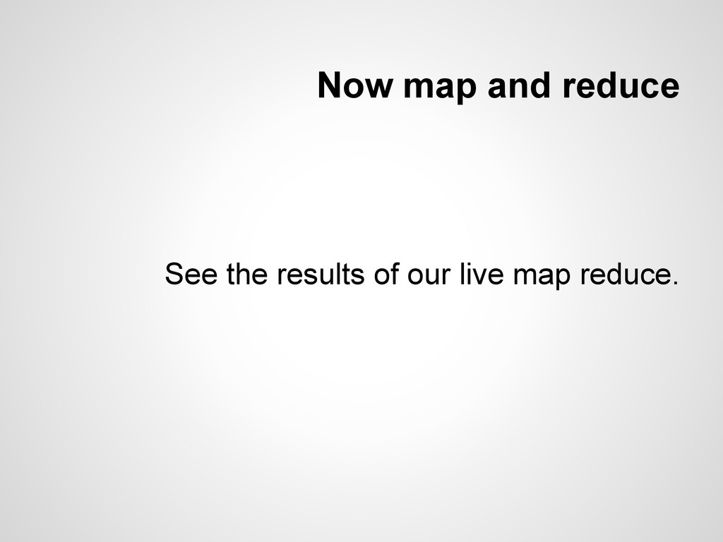 Now map and reduce See the results of our live ...