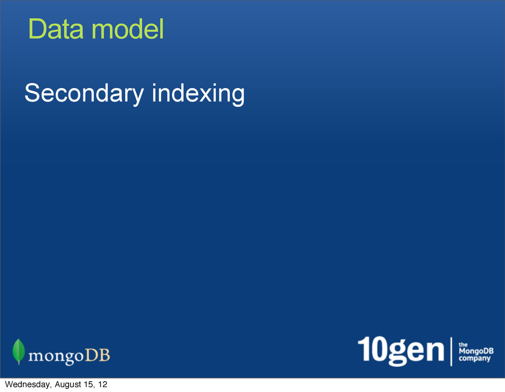 Data model Secondary indexing Wednesday, August...