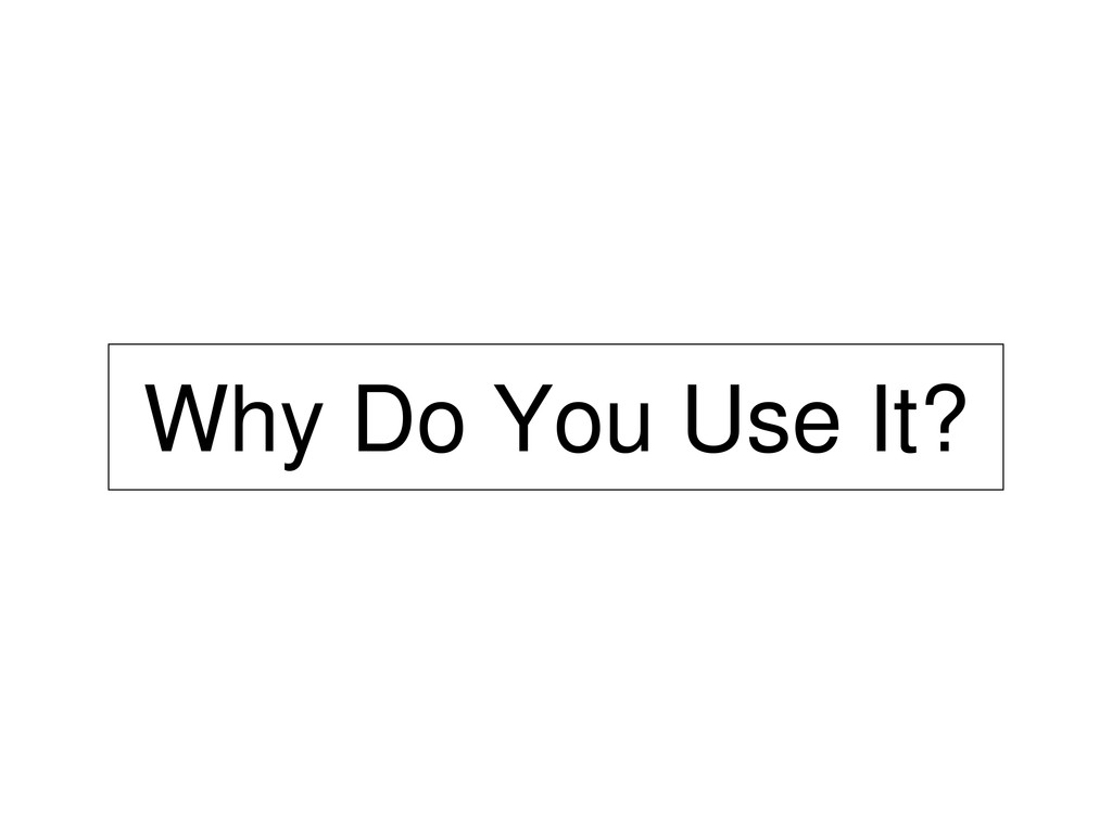 Why Do You Use It?