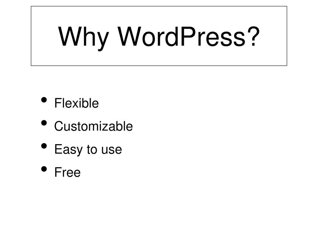 Why WordPress? • Flexible • Customizable • Easy...