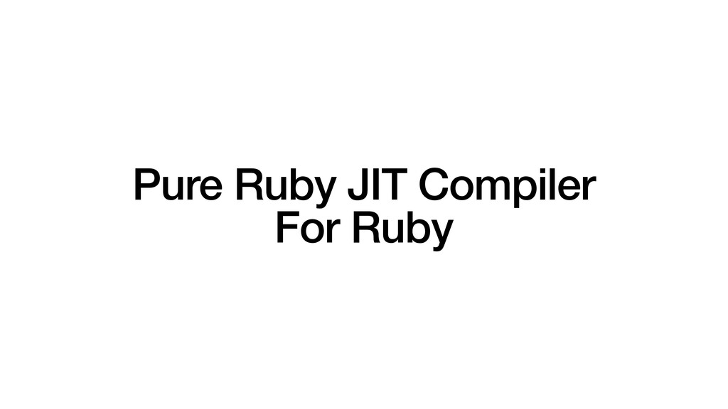 Pure Ruby JIT Compiler   For Ruby