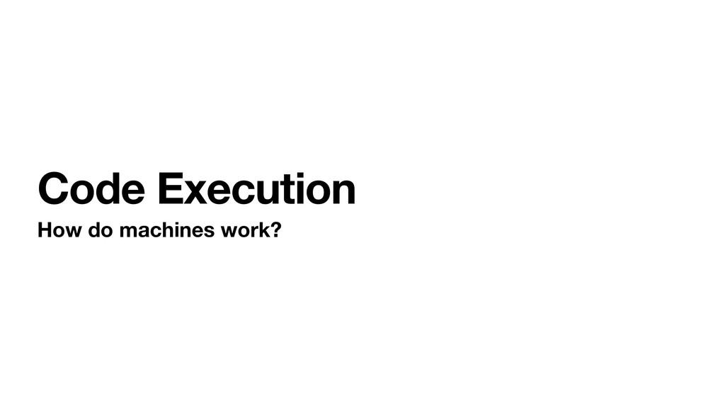Code Execution How do machines work?