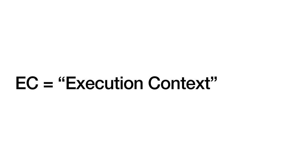 """EC = """"Execution Context"""""""