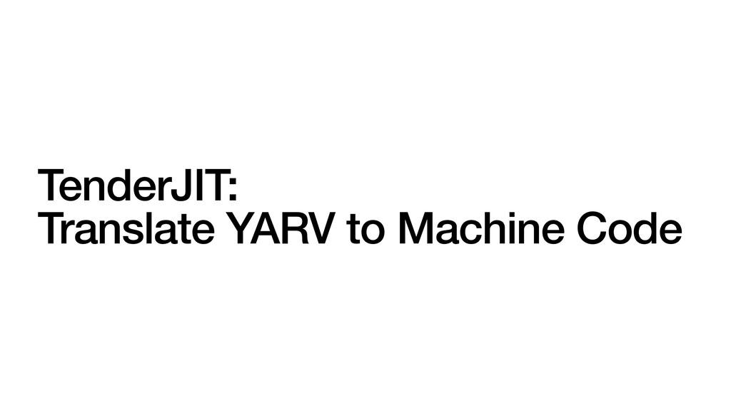 TenderJIT:   Translate YARV to Machine Code