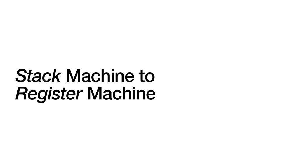 Stack Machine to   Register Machine