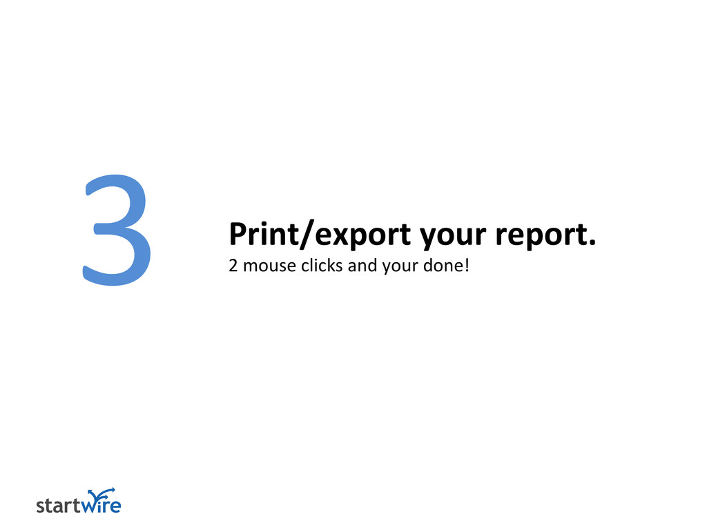 3 Print/Export your report. 2 mouse clicks and ...