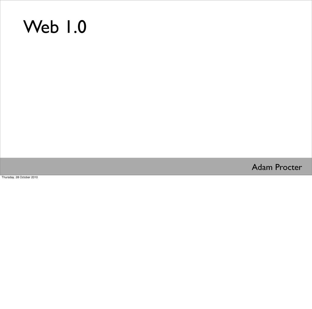 Web 1.0 Adam Procter Thursday, 28 October 2010
