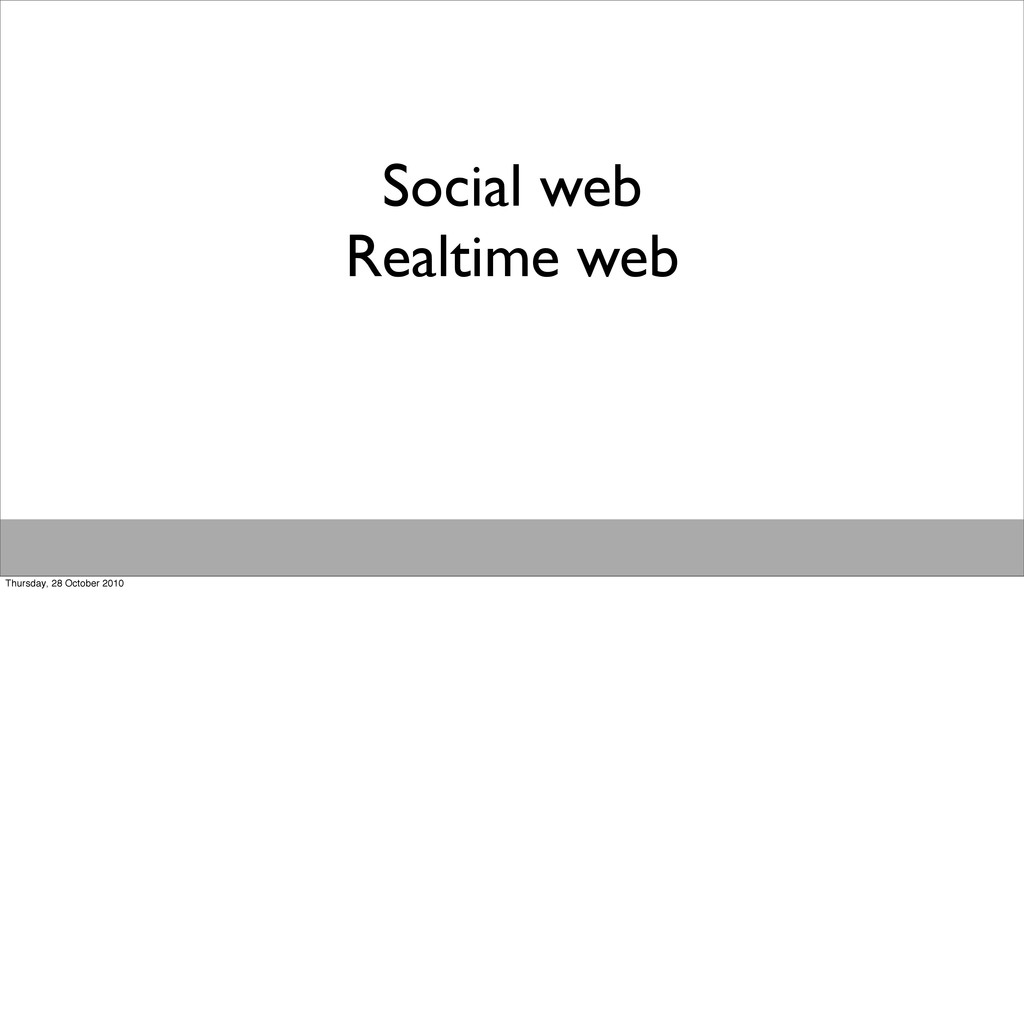 Social web Realtime web Thursday, 28 October 20...