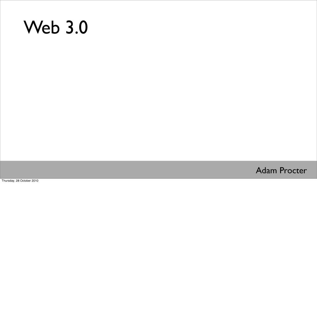 Web 3.0 Adam Procter Thursday, 28 October 2010