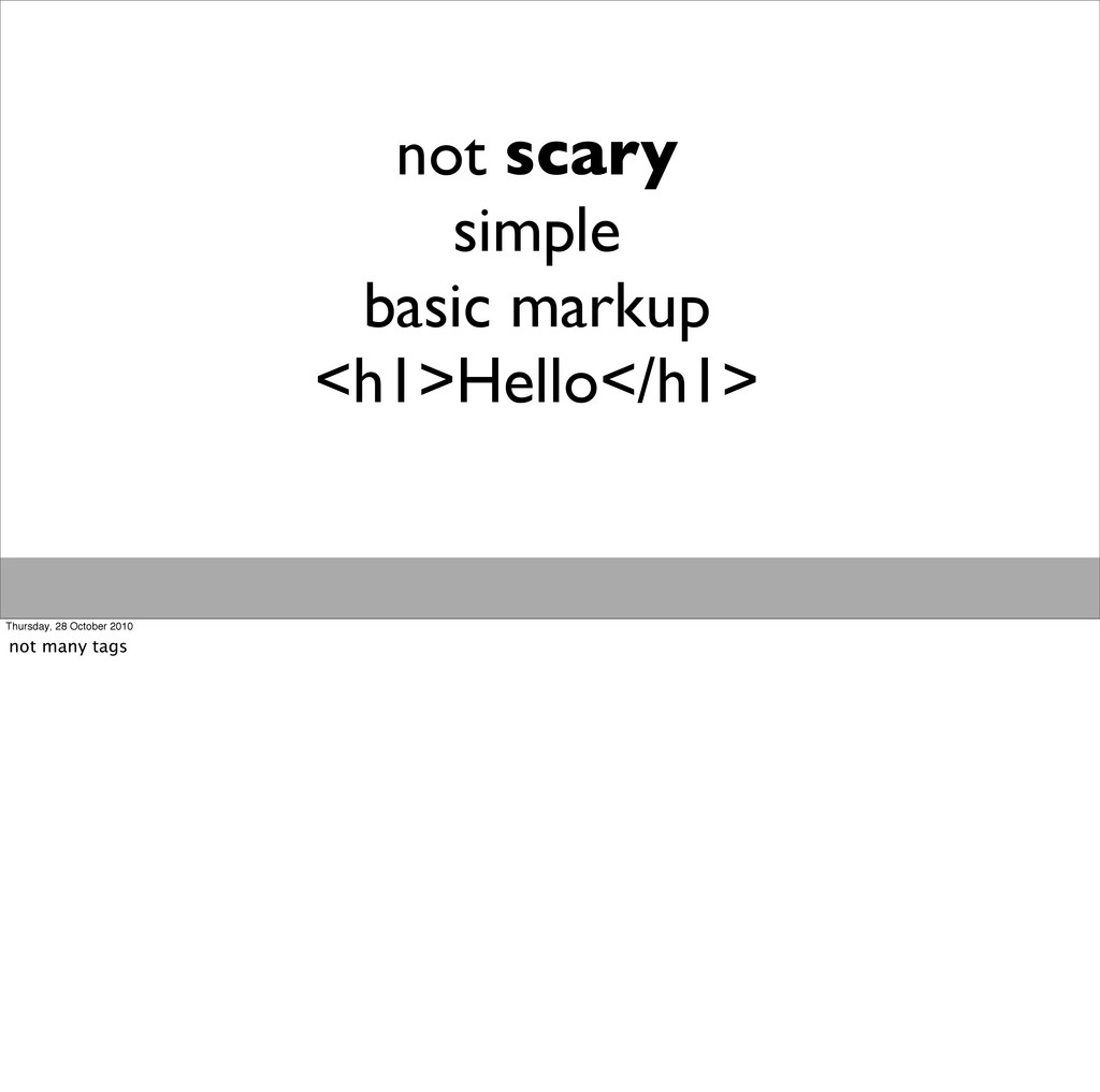 not scary simple basic markup <h1>Hello</h1> Th...