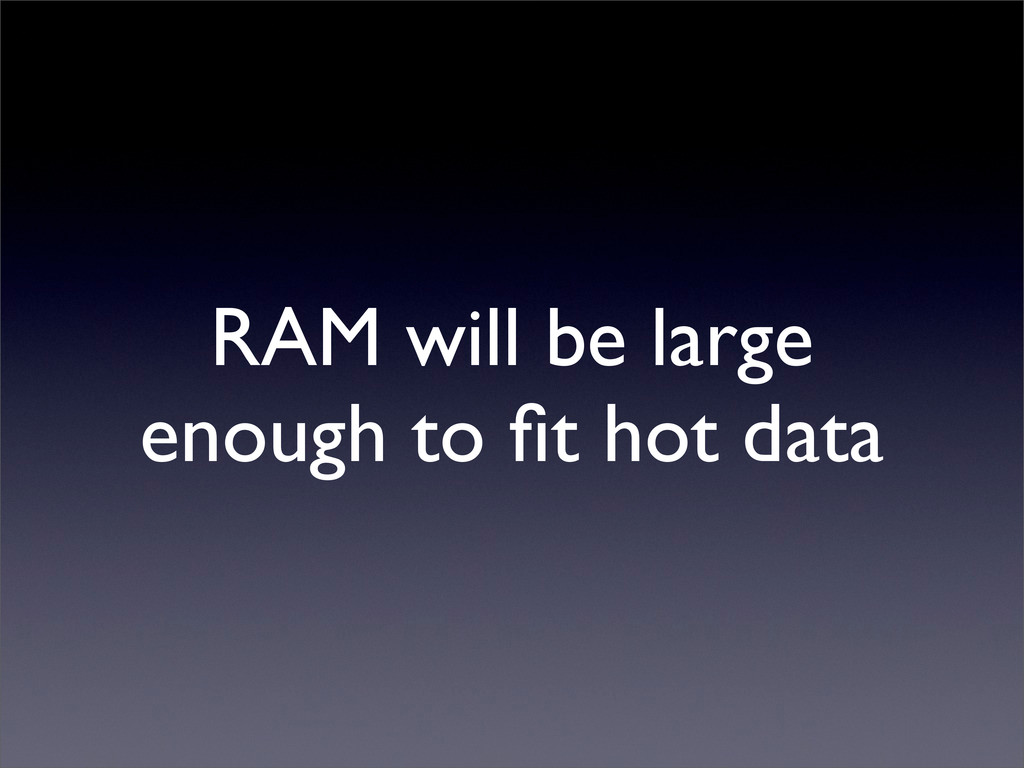 RAM will be large enough to fit hot data