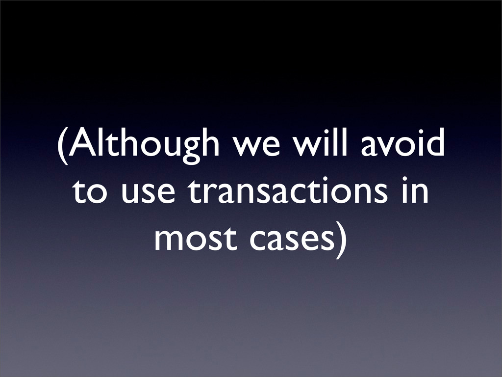 (Although we will avoid to use transactions in ...