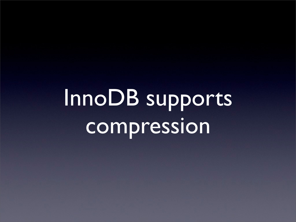 InnoDB supports compression