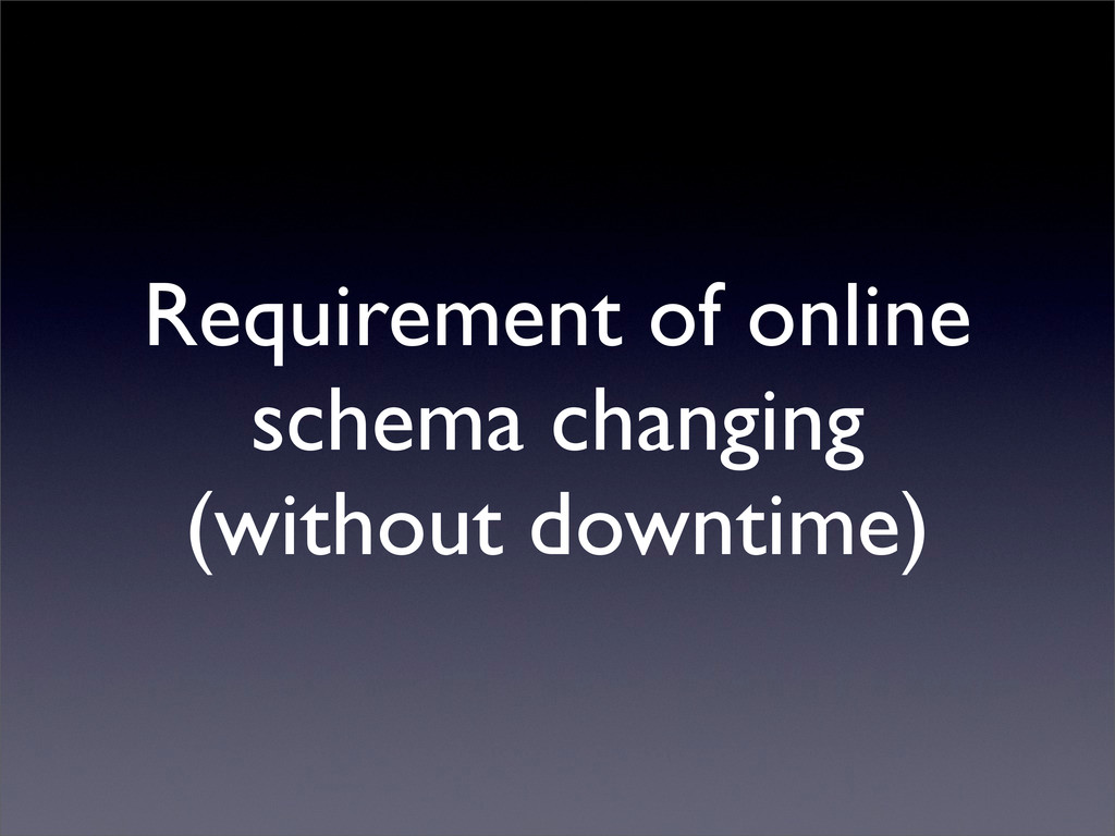 Requirement of online schema changing (without ...